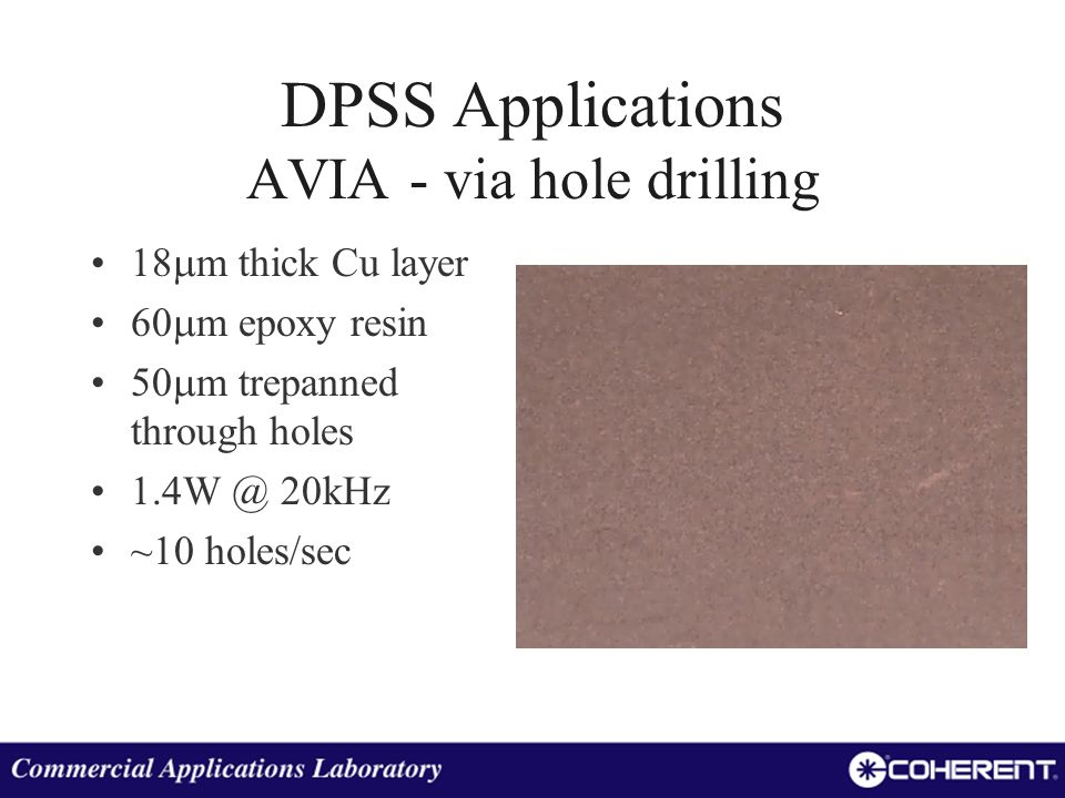 DPSS Applications AVIA - via hole drilling 18 m thick Cu layer 60 m epoxy resin 50 m trepanned through holes 1.4W @ 20kHz ~10 holes/sec