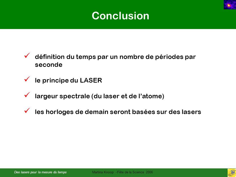 Des lasers pour la mesure du tempsMartina Knoop - Fête de la Science 2006 Conclusion définition du temps par un nombre de périodes par seconde le principe du LASER largeur spectrale (du laser et de latome) les horloges de demain seront basées sur des lasers