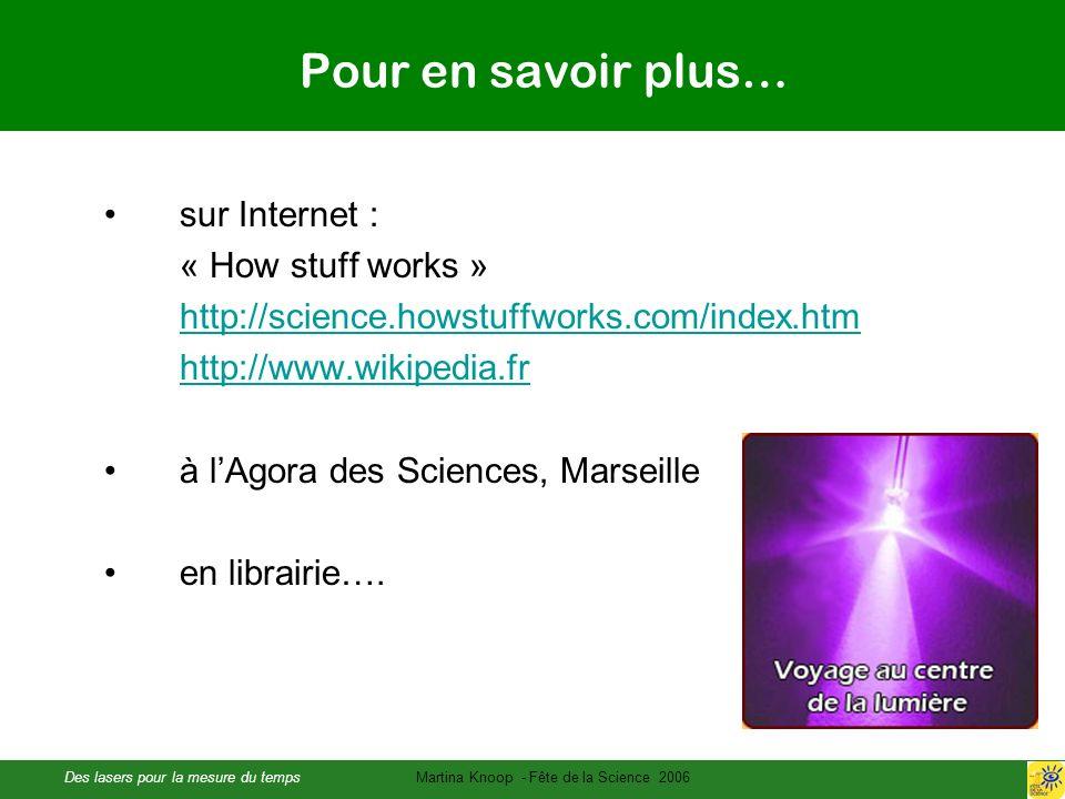 Des lasers pour la mesure du tempsMartina Knoop - Fête de la Science 2006 Pour en savoir plus… sur Internet : « How stuff works » http://science.howstuffworks.com/index.htm http://www.wikipedia.fr à lAgora des Sciences, Marseille en librairie….