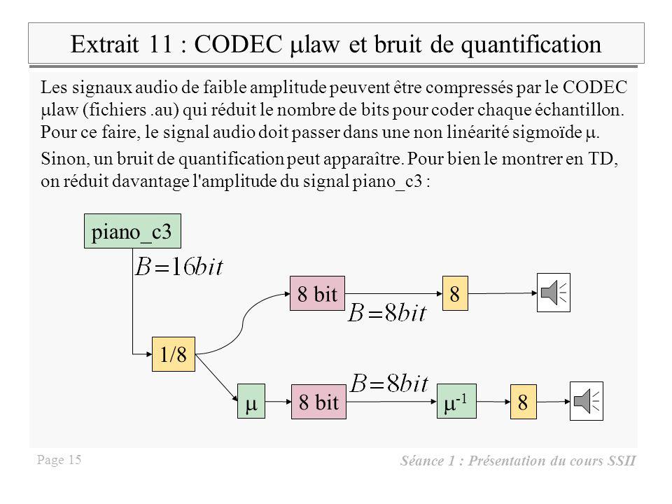 Séance 1 : Présentation du cours SSII Page 14 Extrait 9 : bancs de filtres, compression avec pertes h1h1 h2h2 … hMhM … On code les signaux yi, i=1..M selon leur importance ou énergie Bbc.wav Etage de compression Banc de lissage suréchantillonnage Étage sous- échantillonneur Banc de filtres … … M*h M M*h 2 M*h 1 Le signal y est tiré du fichier Bbc.wav pour être compressé.