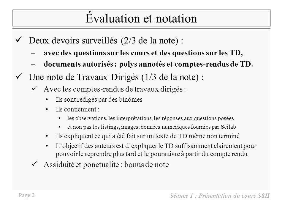 Séance 1 : Présentation du cours SSII Page 2 Évaluation et notation Deux devoirs surveillés (2/3 de la note) : –avec des questions sur les cours et des questions sur les TD, –documents autorisés : polys annotés et comptes-rendus de TD.