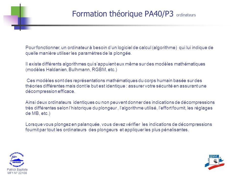 Patrick Baptiste MF1 N° 22108 Formation théorique PA40/P3 ordinateurs Pour fonctionner, un ordinateur à besoin dun logiciel de calcul (algorithme) qui lui indique de quelle manière utiliser les paramètres de la plongée.