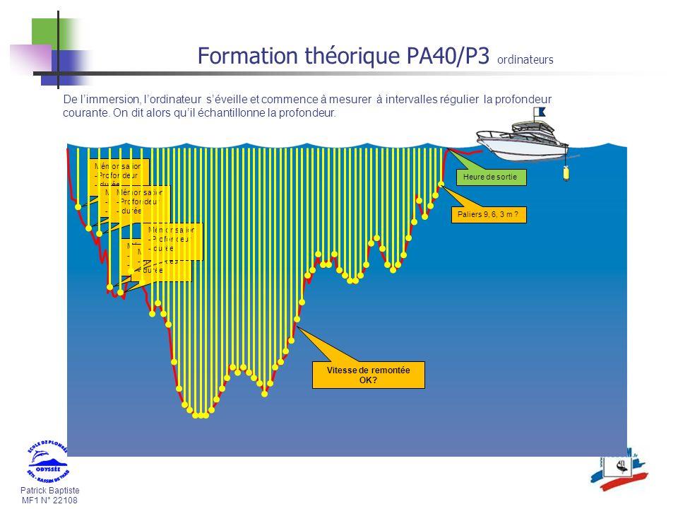 Patrick Baptiste MF1 N° 22108 Formation théorique PA40/P3 ordinateurs Mémorisation -Profondeur - durée De limmersion, lordinateur séveille et commence à mesurer à intervalles régulier la profondeur courante.