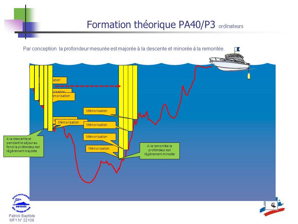 Patrick Baptiste MF1 N° 22108 Formation théorique PA40/P3 ordinateurs Mémorisation Par conception la profondeur mesurée est majorée à la descente et minorée à la remontée.
