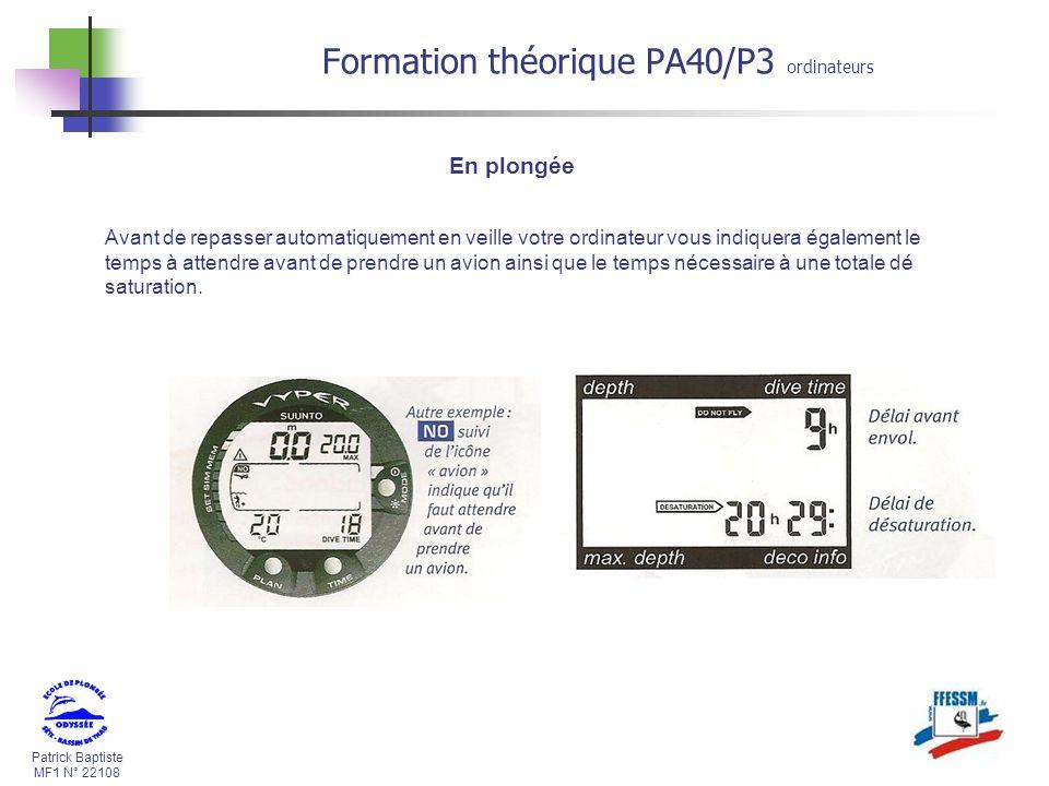 Patrick Baptiste MF1 N° 22108 Formation théorique PA40/P3 ordinateurs En plongée Avant de repasser automatiquement en veille votre ordinateur vous indiquera également le temps à attendre avant de prendre un avion ainsi que le temps nécessaire à une totale dé saturation.