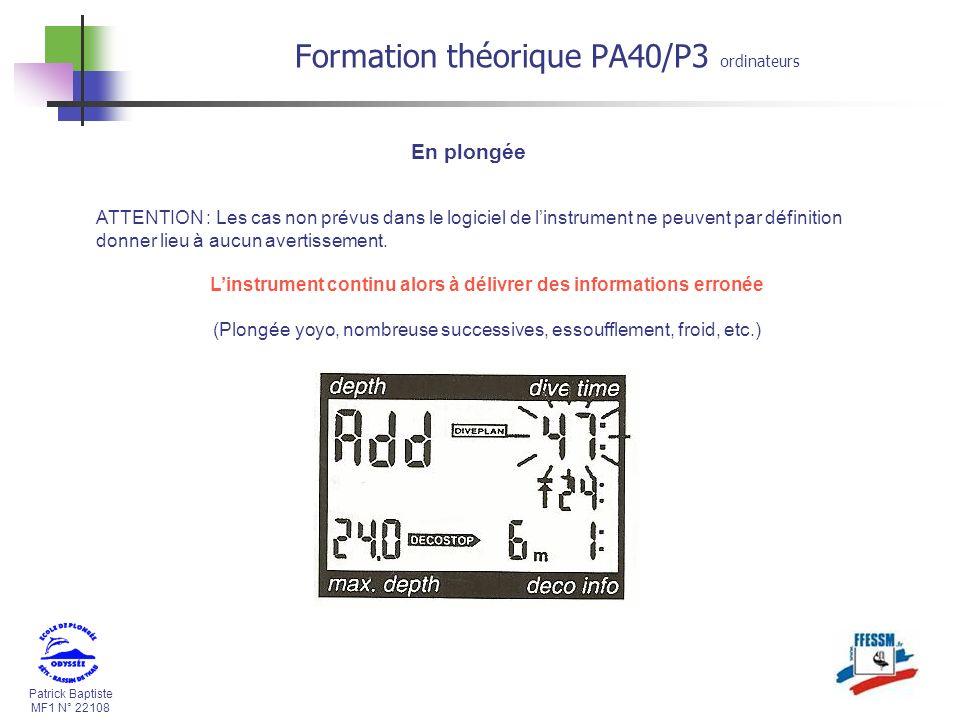 Patrick Baptiste MF1 N° 22108 Formation théorique PA40/P3 ordinateurs En plongée ATTENTION : Les cas non prévus dans le logiciel de linstrument ne peuvent par définition donner lieu à aucun avertissement.