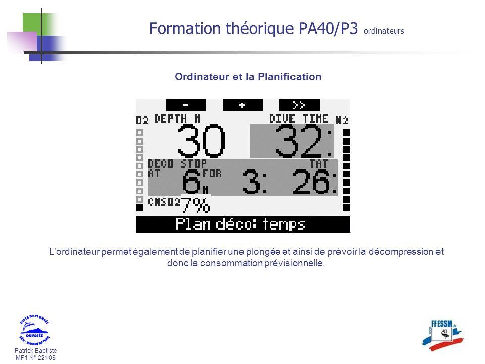 Patrick Baptiste MF1 N° 22108 Formation théorique PA40/P3 ordinateurs Lordinateur permet également de planifier une plongée et ainsi de prévoir la décompression et donc la consommation prévisionnelle.