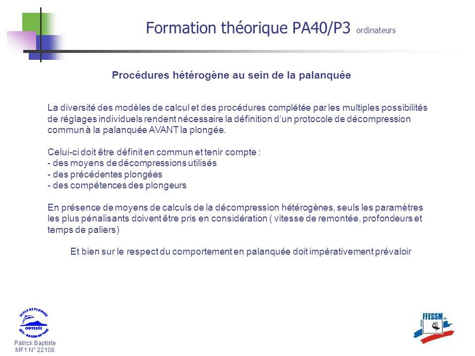 Patrick Baptiste MF1 N° 22108 Formation théorique PA40/P3 ordinateurs Procédures hétérogène au sein de la palanquée La diversité des modèles de calcul et des procédures complétée par les multiples possibilités de réglages individuels rendent nécessaire la définition dun protocole de décompression commun à la palanquée AVANT la plongée.
