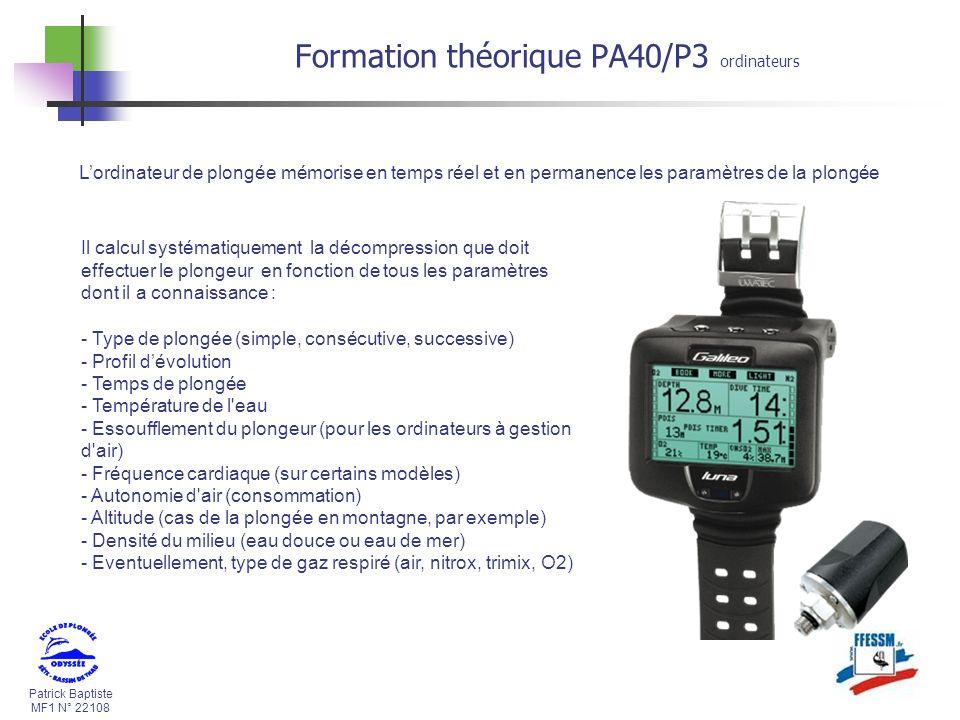 Patrick Baptiste MF1 N° 22108 Formation théorique PA40/P3 ordinateurs Lordinateur de plongée mémorise en temps réel et en permanence les paramètres de la plongée Il calcul systématiquement la décompression que doit effectuer le plongeur en fonction de tous les paramètres dont il a connaissance : - Type de plongée (simple, consécutive, successive) - Profil dévolution - Temps de plongée - Température de l eau - Essoufflement du plongeur (pour les ordinateurs à gestion d air) - Fréquence cardiaque (sur certains modèles) - Autonomie d air (consommation) - Altitude (cas de la plongée en montagne, par exemple) - Densité du milieu (eau douce ou eau de mer) - Eventuellement, type de gaz respiré (air, nitrox, trimix, O2)