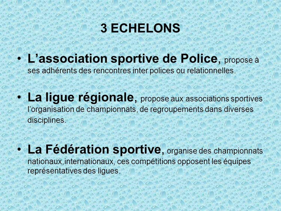 3 ECHELONS Lassociation sportive de Police, propose à ses adhérents des rencontres inter polices ou relationnelles. La ligue régionale, propose aux as