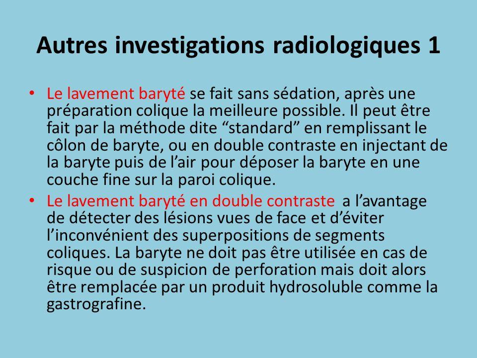 Autres investigations radiologiques 1 Le lavement baryté se fait sans sédation, après une préparation colique la meilleure possible. Il peut être fait