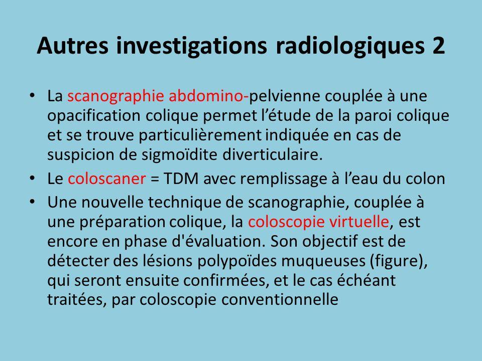 Autres investigations radiologiques 2 La scanographie abdomino-pelvienne couplée à une opacification colique permet létude de la paroi colique et se t