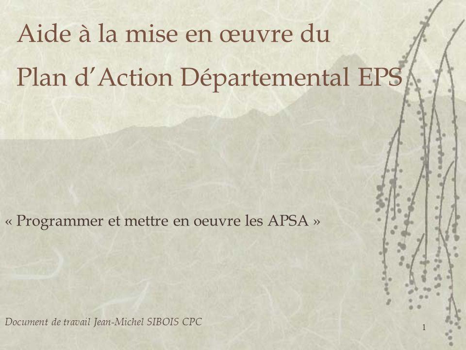 1 Aide à la mise en œuvre du Plan dAction Départemental EPS « Programmer et mettre en oeuvre les APSA » Document de travail Jean-Michel SIBOIS CPC