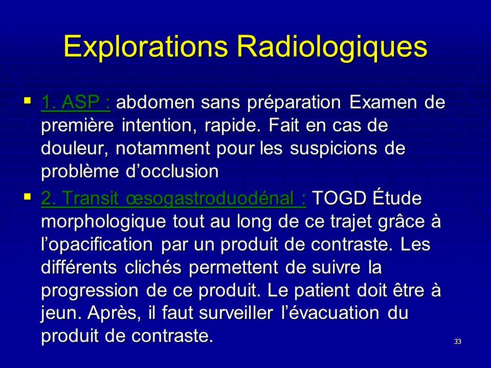 33 Explorations Radiologiques 1. ASP : abdomen sans préparation Examen de première intention, rapide. Fait en cas de douleur, notamment pour les suspi