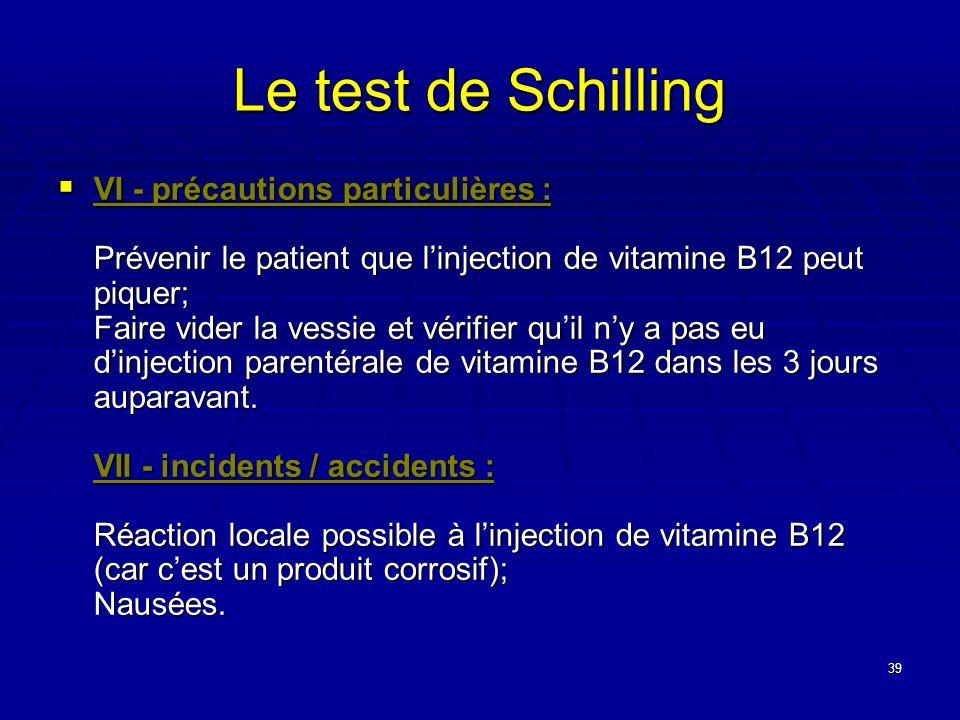 39 Le test de Schilling VI - précautions particulières : Prévenir le patient que linjection de vitamine B12 peut piquer; Faire vider la vessie et véri