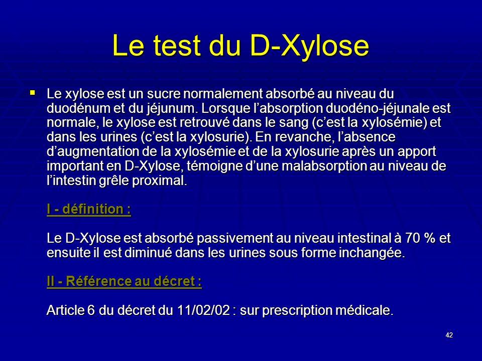 42 Le test du D-Xylose Le xylose est un sucre normalement absorbé au niveau du duodénum et du jéjunum. Lorsque labsorption duodéno-jéjunale est normal