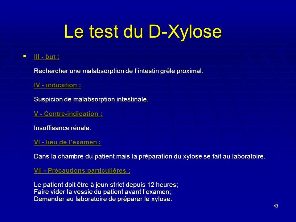 43 Le test du D-Xylose III - but : Rechercher une malabsorption de lintestin grêle proximal. IV - indication : Suspicion de malabsorption intestinale.