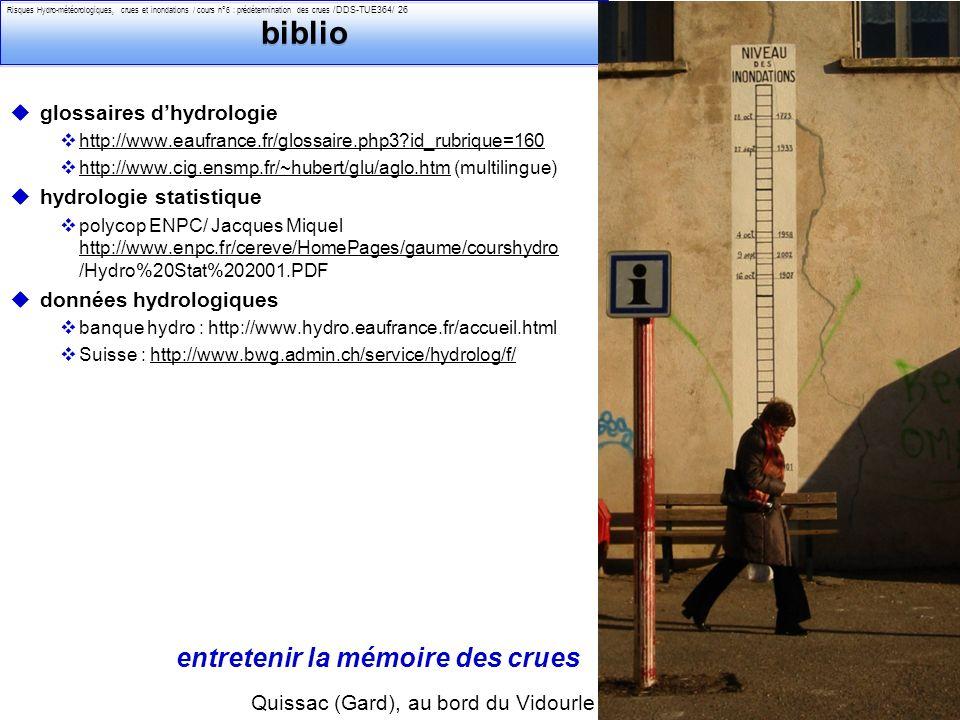 Philippe Belleudy - 02-2011 Risques Hydro-météorologiques, crues et inondations / cours n°6 : prédétermination des crues /DDS-TUE364/ 26 biblio uglossaires dhydrologie vhttp://www.eaufrance.fr/glossaire.php3?id_rubrique=160http://www.eaufrance.fr/glossaire.php3?id_rubrique=160 vhttp://www.cig.ensmp.fr/~hubert/glu/aglo.htm (multilingue)http://www.cig.ensmp.fr/~hubert/glu/aglo.htm uhydrologie statistique vpolycop ENPC/ Jacques Miquel http://www.enpc.fr/cereve/HomePages/gaume/courshydro /Hydro%20Stat%202001.PDF http://www.enpc.fr/cereve/HomePages/gaume/courshydro udonnées hydrologiques vbanque hydro : http://www.hydro.eaufrance.fr/accueil.html vSuisse : http://www.bwg.admin.ch/service/hydrolog/f/http://www.bwg.admin.ch/service/hydrolog/f/ Quissac (Gard), au bord du Vidourle entretenir la mémoire des crues