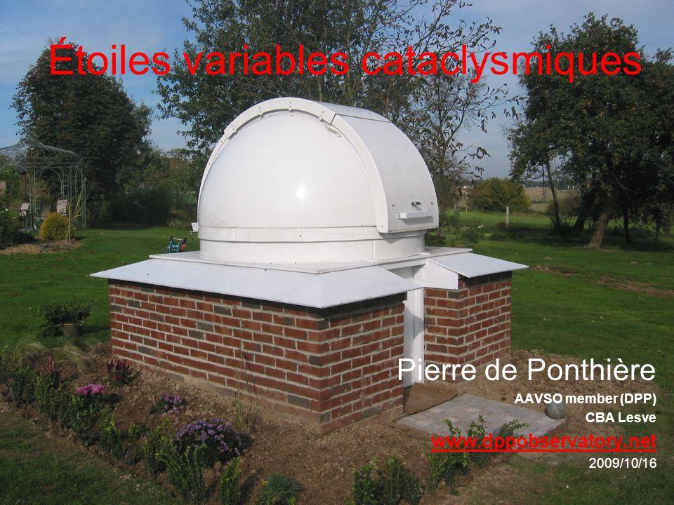 Étoiles variables cataclysmiques Pierre de Ponthière AAVSO member (DPP) CBA Lesve www.dppobservatory.net 2009/10/16