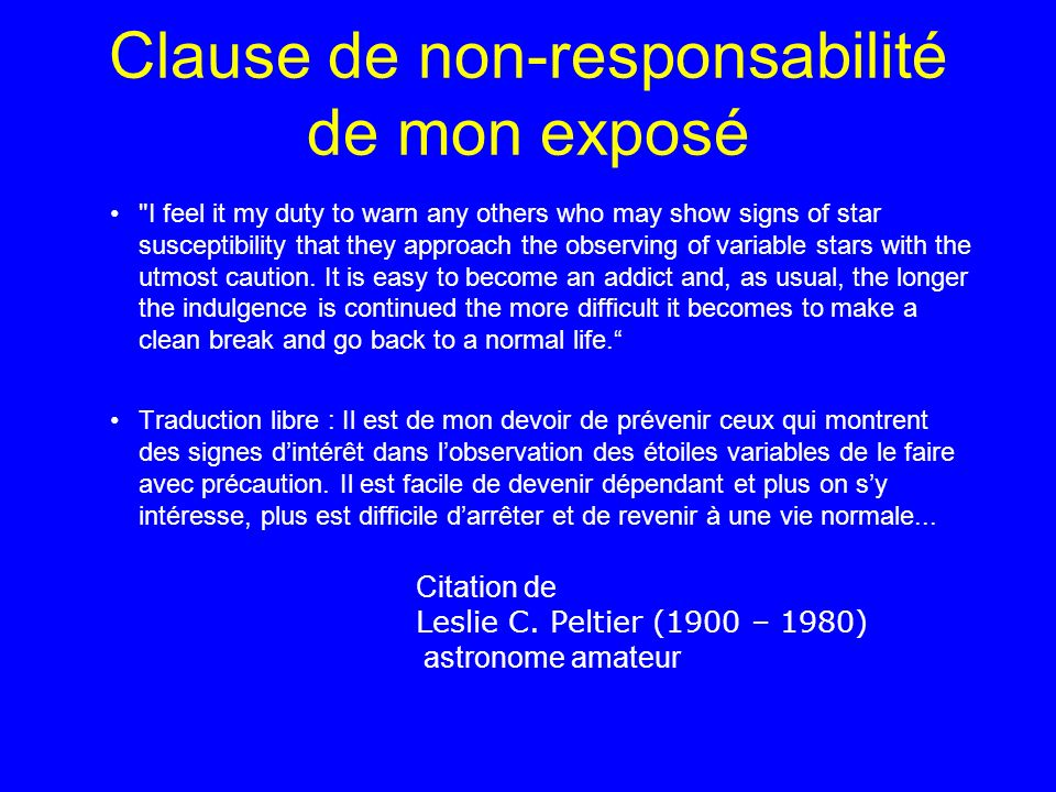 Clause de non-responsabilité de mon exposé I feel it my duty to warn any others who may show signs of star susceptibility that they approach the observing of variable stars with the utmost caution.