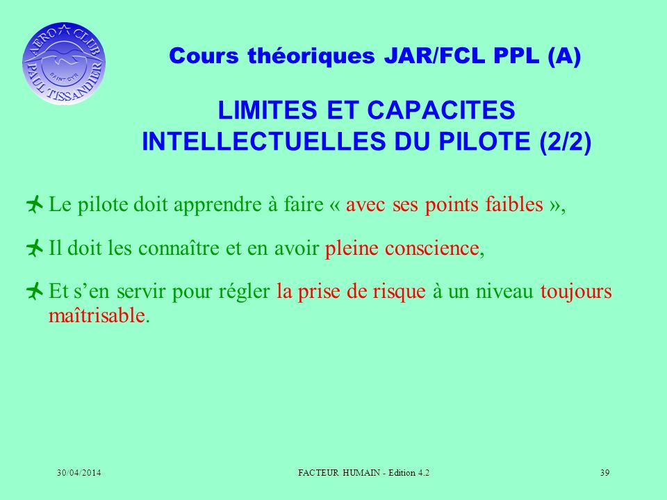 Cours théoriques JAR/FCL PPL (A) 30/04/2014FACTEUR HUMAIN - Edition 4.239 LIMITES ET CAPACITES INTELLECTUELLES DU PILOTE (2/2) Le pilote doit apprendr