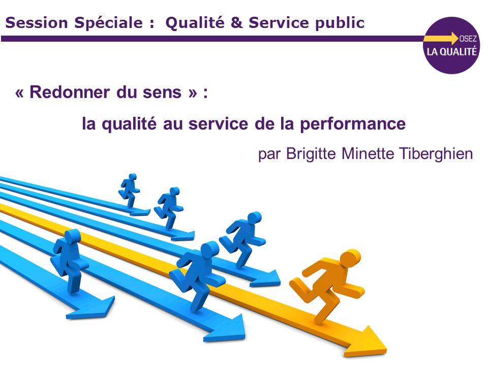 Session Spéciale : Qualité & Service public « Redonner du sens » : la qualité au service de la performance par Brigitte Minette Tiberghien