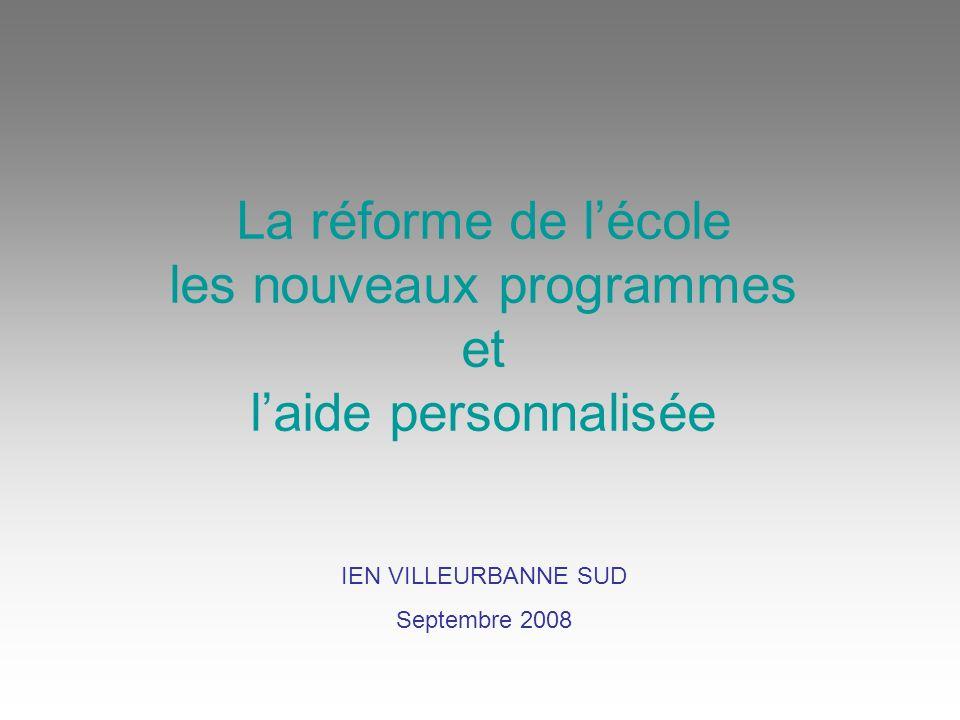 La réforme de lécole les nouveaux programmes et laide personnalisée IEN VILLEURBANNE SUD Septembre 2008