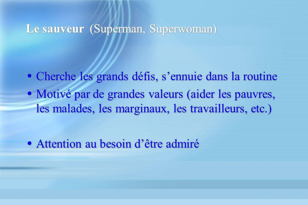 Le sauveur (Superman, Superwoman) Cherche les grands défis, sennuie dans la routine Motivé par de grandes valeurs (aider les pauvres, les malades, les