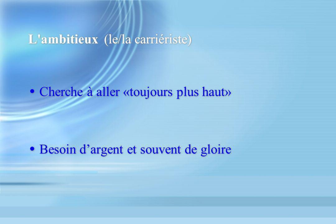 L'ambitieux (le/la carriériste) Cherche à aller «toujours plus haut» Besoin dargent et souvent de gloire Cherche à aller «toujours plus haut» Besoin d