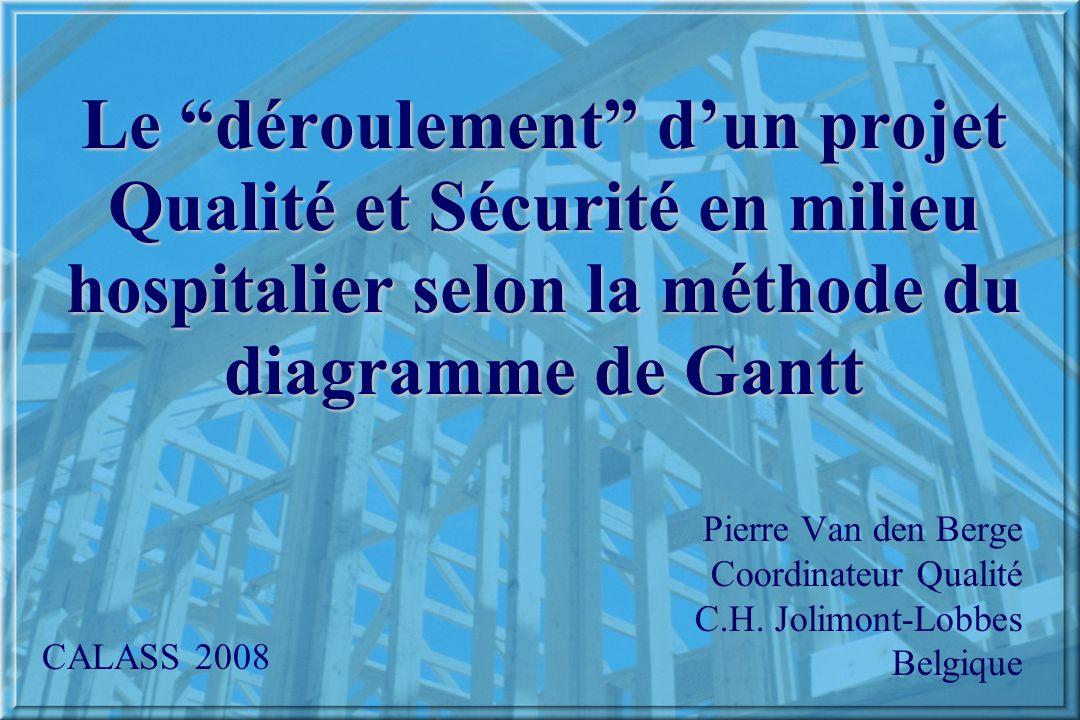 Le déroulement dun projet Qualité et Sécurité en milieu hospitalier selon la méthode du diagramme de Gantt Pierre Van den Berge Coordinateur Qualité C