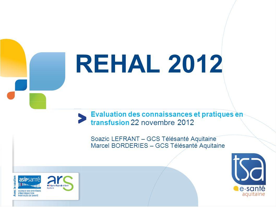 REHAL 2012 Evaluation des connaissances et pratiques en transfusion 22 novembre 2012 Soazic LEFRANT – GCS Télésanté Aquitaine Marcel BORDERIES – GCS T