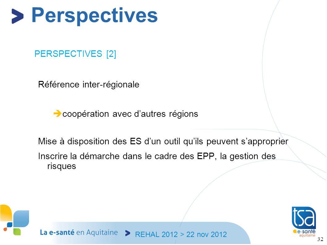 REHAL 2012 > 22 nov 2012 32 PERSPECTIVES [2] Référence inter-régionale coopération avec dautres régions Mise à disposition des ES dun outil quils peuv