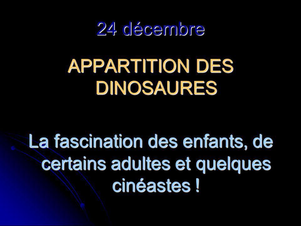 24 décembre APPARTITION DES DINOSAURES La fascination des enfants, de certains adultes et quelques cinéastes !