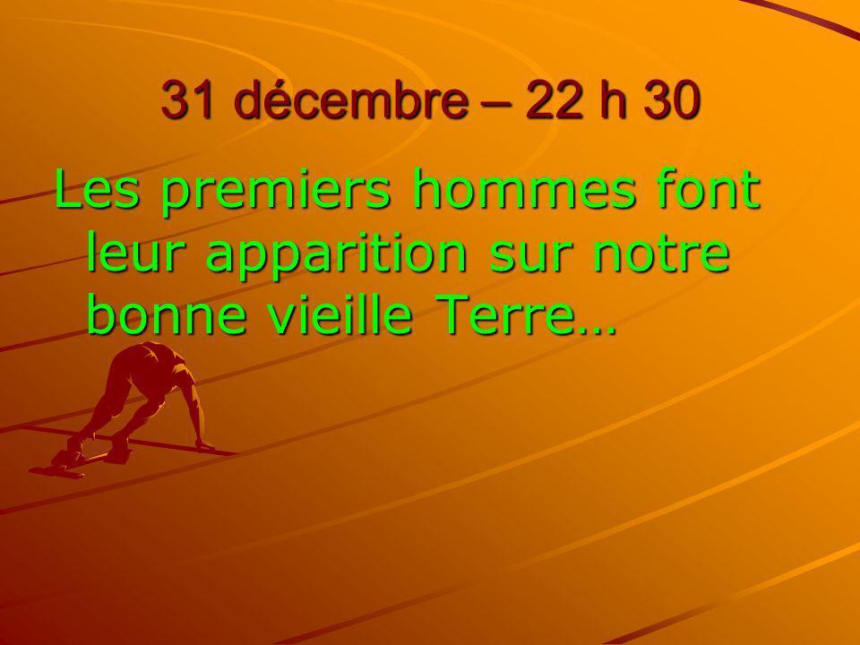31 décembre – 22 h 30 Les premiers hommes font leur apparition sur notre bonne vieille Terre…