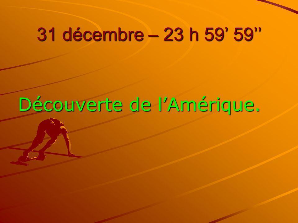 31 décembre – 23 h 59 59 Découverte de lAmérique.