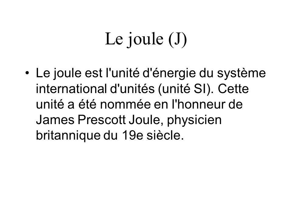 Le joule (J) Le joule est l'unité d'énergie du système international d'unités (unité SI). Cette unité a été nommée en l'honneur de James Prescott Joul