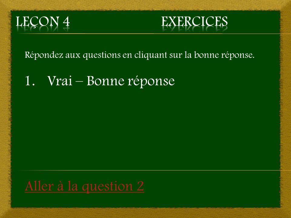 Répondez aux questions en cliquant sur la bonne réponse. 1.Vrai – Bonne réponse Aller à la question 2