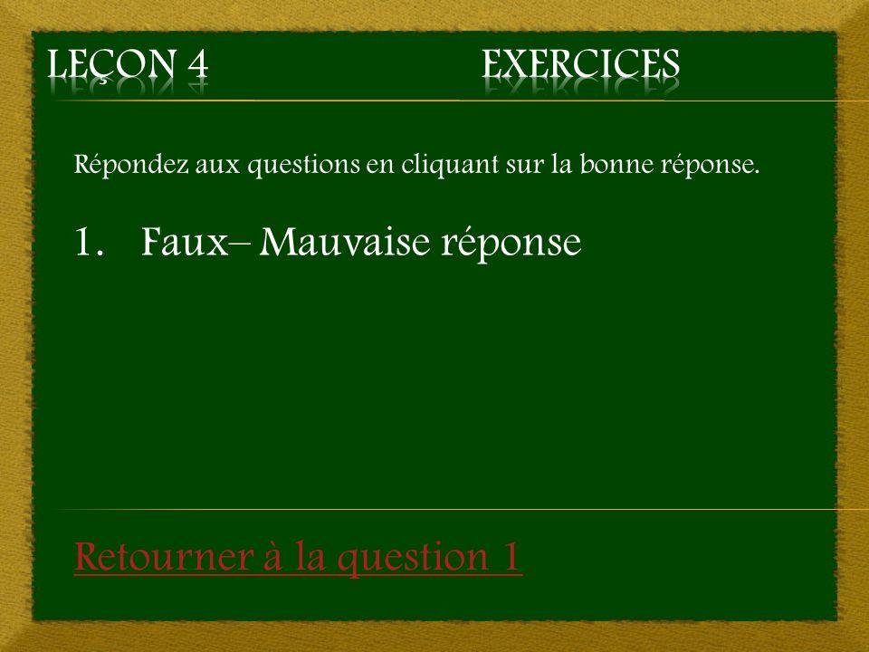Répondez aux questions en cliquant sur la bonne réponse. 1.Faux– Mauvaise réponse Retourner à la question 1