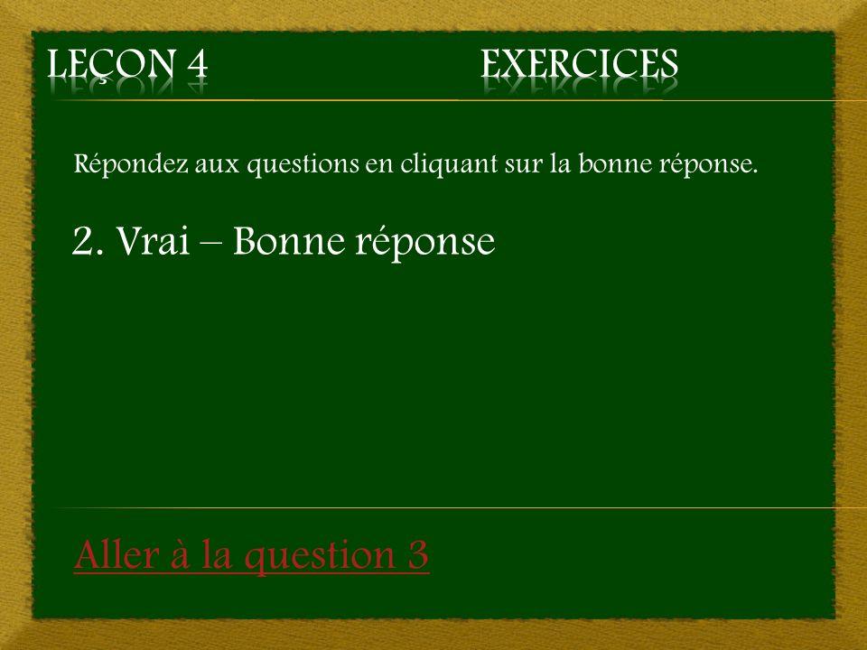 Répondez aux questions en cliquant sur la bonne réponse. 2. Vrai – Bonne réponse Aller à la question 3