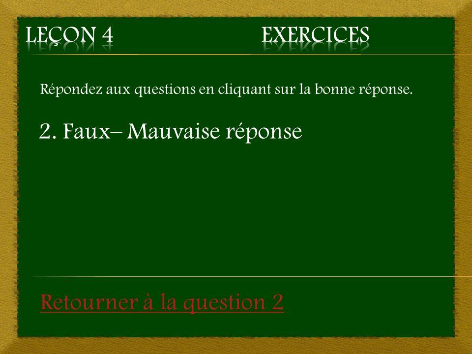 Répondez aux questions en cliquant sur la bonne réponse. 2. Faux– Mauvaise réponse Retourner à la question 2