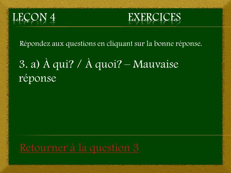 Répondez aux questions en cliquant sur la bonne réponse. 3. a) À qui? / À quoi? – Mauvaise réponse Retourner à la question 3