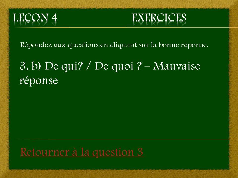 Répondez aux questions en cliquant sur la bonne réponse. 3. b) De qui? / De quoi ? – Mauvaise réponse Retourner à la question 3