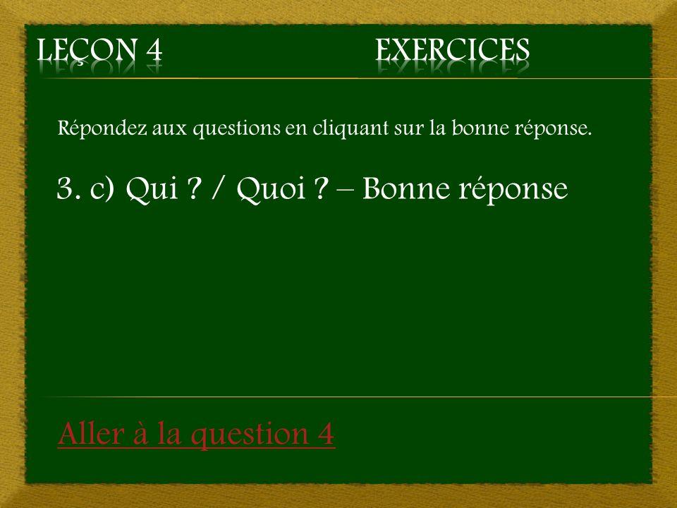 Répondez aux questions en cliquant sur la bonne réponse. 3. c) Qui ? / Quoi ? – Bonne réponse Aller à la question 4