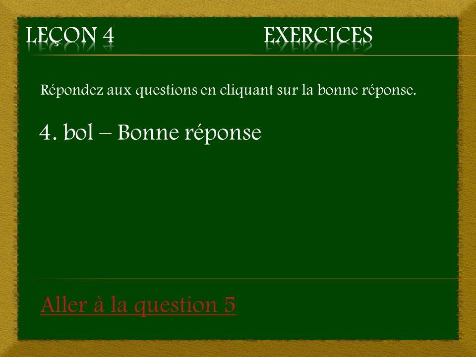 Répondez aux questions en cliquant sur la bonne réponse. 4. bol – Bonne réponse Aller à la question 5