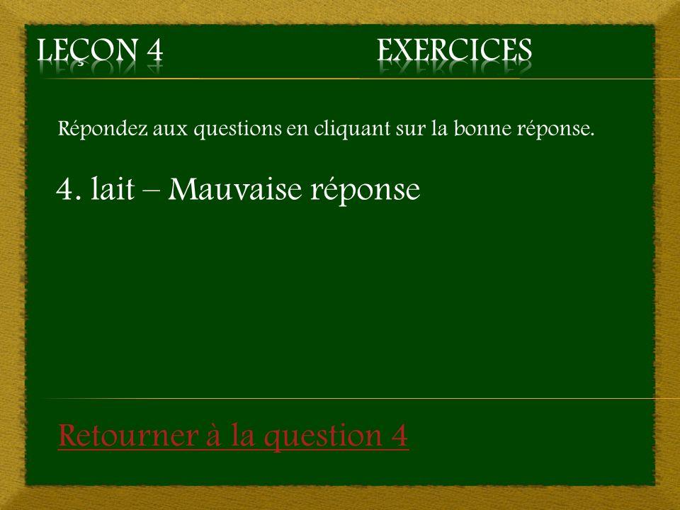 Répondez aux questions en cliquant sur la bonne réponse. 4. lait – Mauvaise réponse Retourner à la question 4