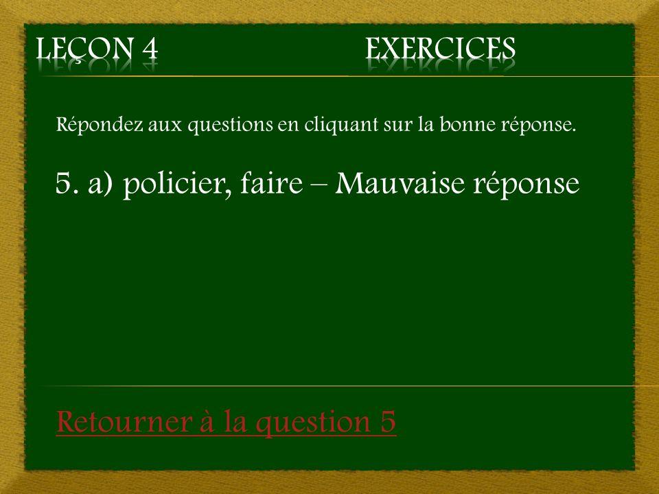 Répondez aux questions en cliquant sur la bonne réponse. 5. a) policier, faire – Mauvaise réponse Retourner à la question 5