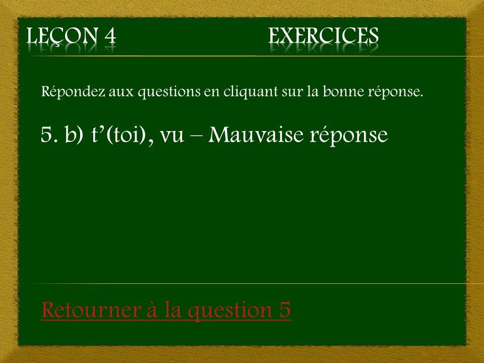 Répondez aux questions en cliquant sur la bonne réponse. 5. b) t(toi), vu – Mauvaise réponse Retourner à la question 5