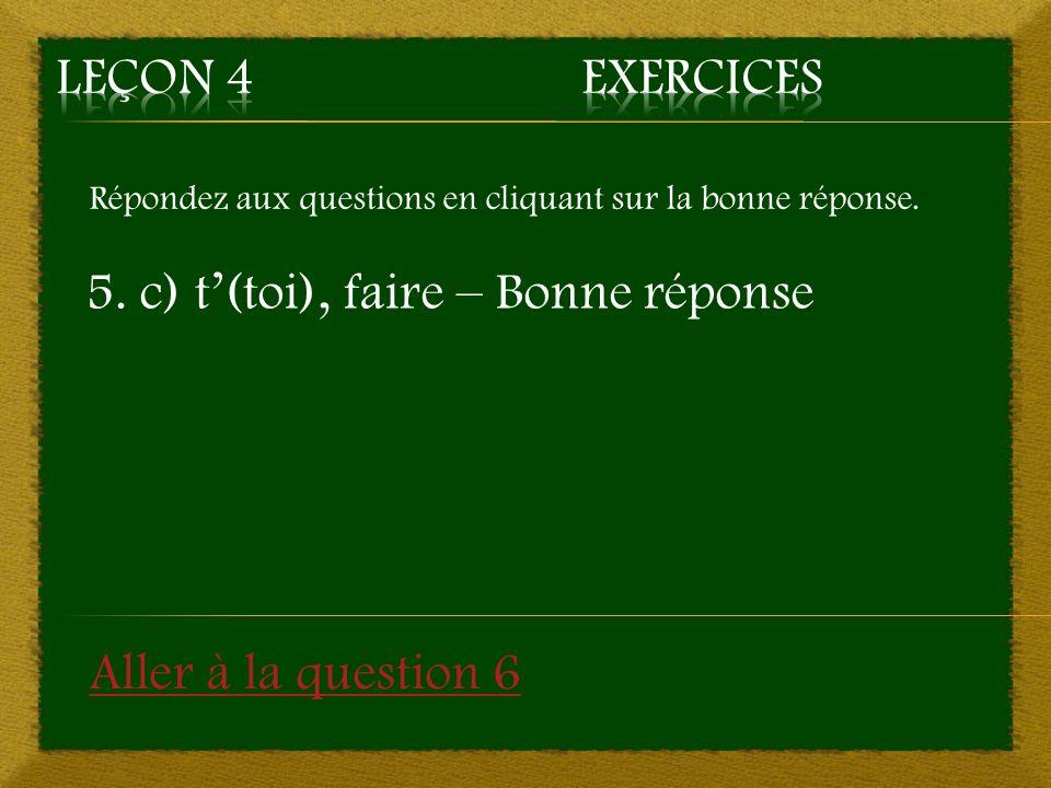 Répondez aux questions en cliquant sur la bonne réponse. 5. c) t(toi), faire – Bonne réponse Aller à la question 6