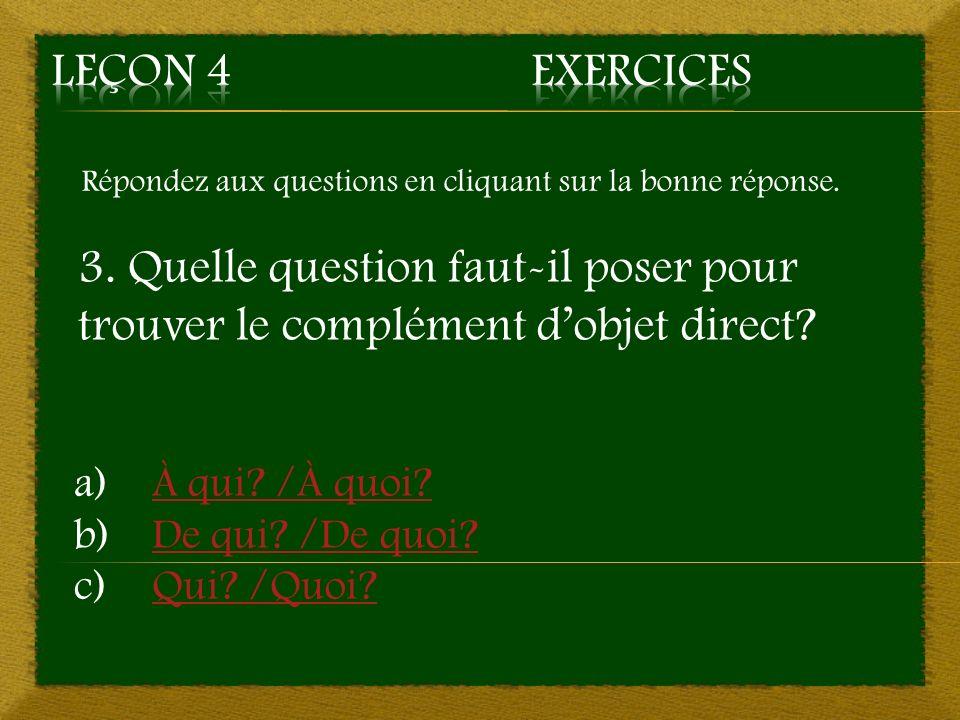 Répondez aux questions en cliquant sur la bonne réponse. 3. Quelle question faut-il poser pour trouver le complément dobjet direct? a)À qui? /À quoi?À