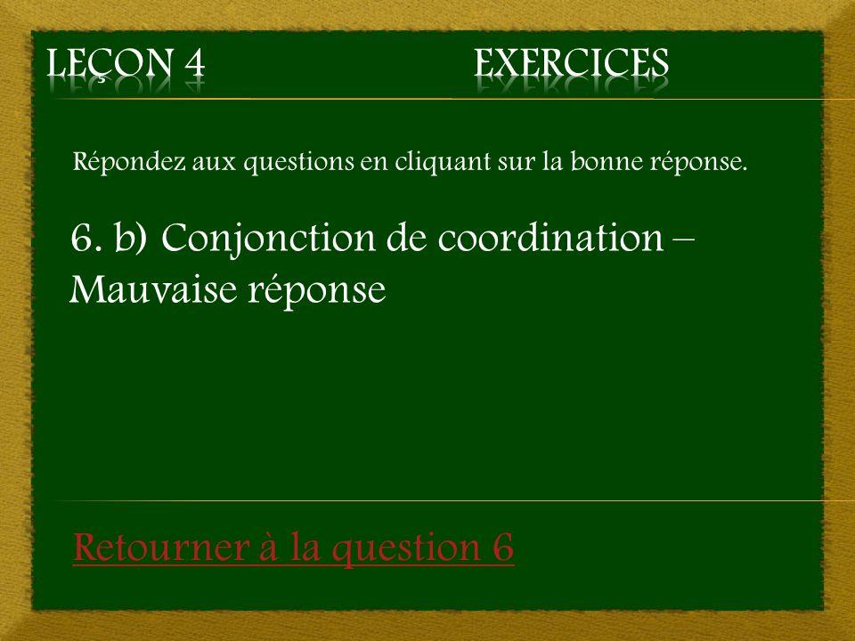 Répondez aux questions en cliquant sur la bonne réponse. 6. b) Conjonction de coordination – Mauvaise réponse Retourner à la question 6